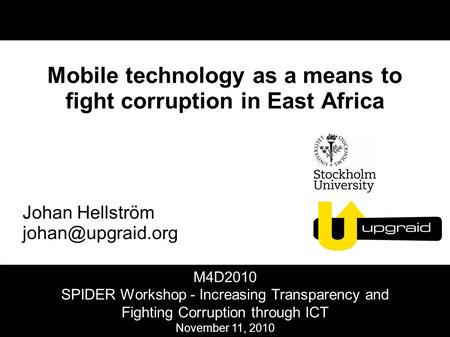 Mobile technology as a means to fight corruption in East Africa Johan Hellström M4D2010 SPIDER Workshop - Increasing Transparency and.