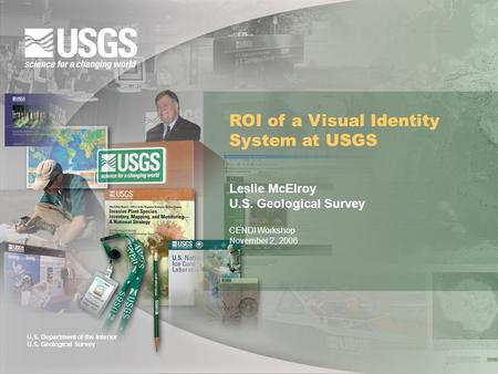 U.S. Department of the Interior U.S. Geological Survey ROI of a Visual Identity System at USGS Leslie McElroy U.S. Geological Survey CENDI Workshop November.