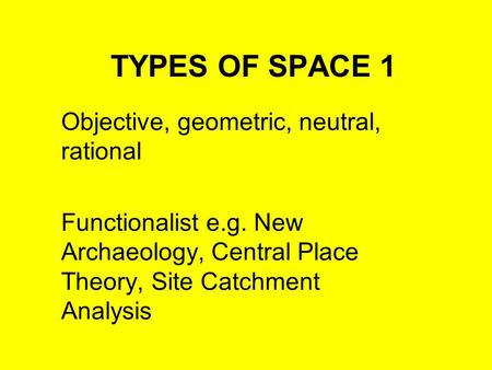 TYPES OF SPACE 1 Objective, geometric, neutral, rational Functionalist e.g. New Archaeology, Central Place Theory, Site Catchment Analysis.