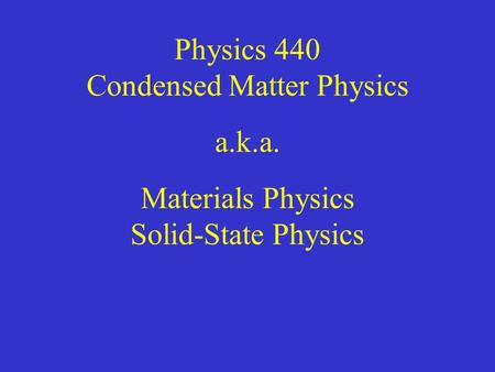 Physics 440 Condensed Matter Physics a.k.a. Materials Physics Solid-State Physics.