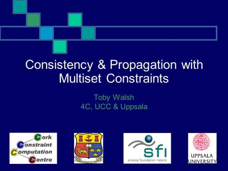 Consistency & Propagation with Multiset Constraints Toby Walsh 4C, UCC & Uppsala.