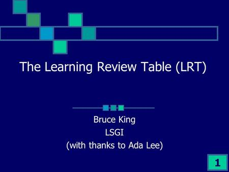 1 The Learning Review Table (LRT) Bruce King LSGI (with thanks to Ada Lee)