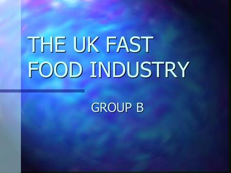 THE UK FAST FOOD INDUSTRY GROUP B. Why the UK? Easily identifiable Easily identifiable Different cultural tastes have a large impact on the global success.