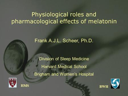 Physiological roles and pharmacological effects of melatonin HMS BWH Frank A.J.L. Scheer, Ph.D. Division of Sleep Medicine Harvard Medical School Brigham.