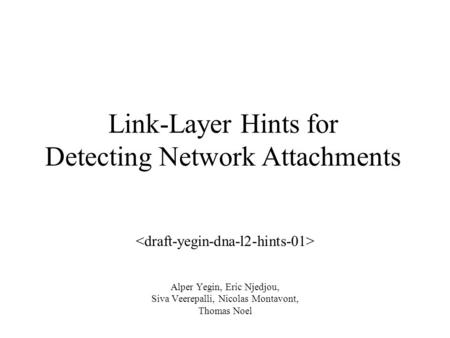 Link-Layer Hints for Detecting Network Attachments Alper Yegin, Eric Njedjou, Siva Veerepalli, Nicolas Montavont, Thomas Noel.