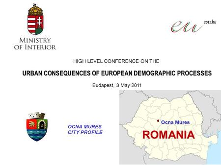 Ocna Mures ROMANIA HIGH LEVEL CONFERENCE ON THE URBAN CONSEQUENCES OF EUROPEAN DEMOGRAPHIC PROCESSES Budapest, 3 May 2011 OCNA MURES CITY PROFILE.