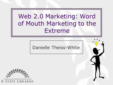 Web 2.0 Marketing: Word of Mouth Marketing to the Extreme Danielle Theiss-White.