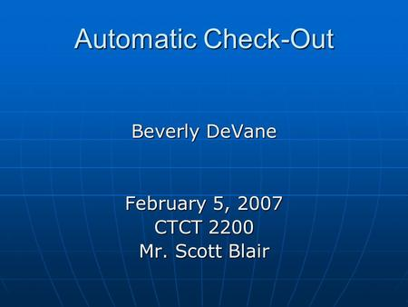 Automatic Check-Out Beverly DeVane February 5, 2007 CTCT 2200 Mr. Scott Blair.