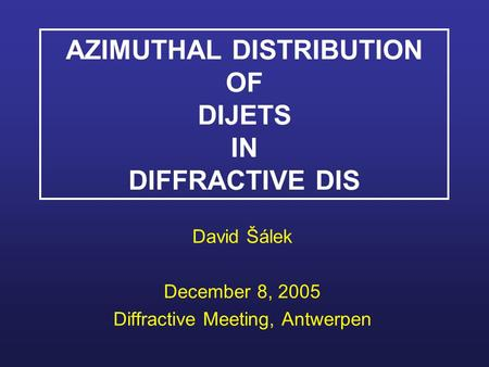 AZIMUTHAL DISTRIBUTION OF DIJETS IN DIFFRACTIVE DIS David Šálek December 8, 2005 Diffractive Meeting, Antwerpen.