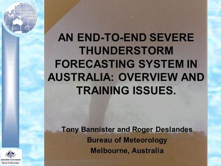 AN END-TO-END SEVERE THUNDERSTORM FORECASTING SYSTEM IN AUSTRALIA: OVERVIEW AND TRAINING ISSUES. Tony Bannister and Roger Deslandes Bureau of Meteorology.