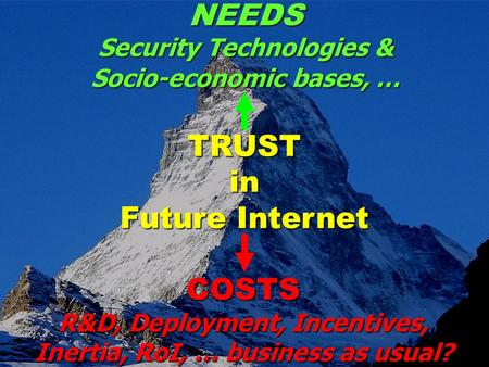TRUST in Future Internet COSTS R&D, Deployment, Incentives, Inertia, RoI, … business as usual? NEEDS Security Technologies & Socio-economic bases, …