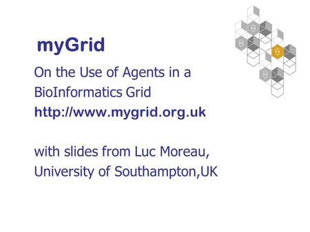 On the Use of Agents in a BioInformatics Grid  with slides from Luc Moreau, University of Southampton,UK myGrid.