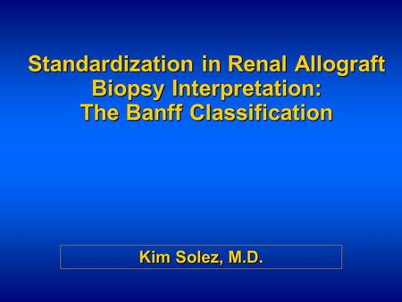 Standardization in Renal Allograft Biopsy Interpretation: The Banff Classification Kim Solez, M.D.