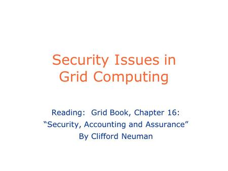"Security Issues in Grid Computing Reading: Grid Book, Chapter 16: ""Security, Accounting and Assurance"" By Clifford Neuman."