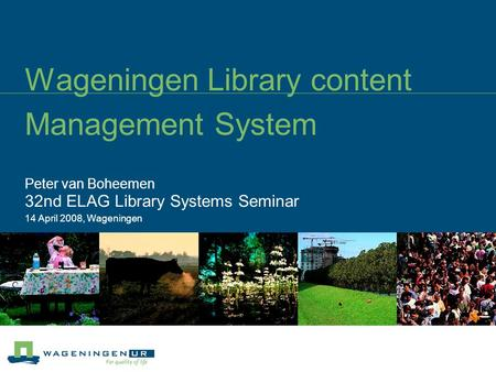 Wageningen Library content Management System Peter van Boheemen 32nd ELAG Library Systems Seminar 14 April 2008, Wageningen.
