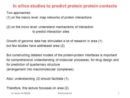 14. Lecture WS 2003/04Bioinformatics III1 In silico studies to predict protein protein contacts Two approaches: (1) on the macro level: map networks of.