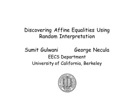 Discovering Affine Equalities Using Random Interpretation Sumit Gulwani George Necula EECS Department University of California, Berkeley.