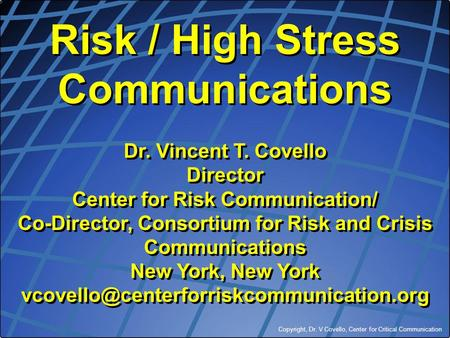 Copyright, Dr. V Covello, Center for Critical Communication Risk / High Stress Communications Dr. Vincent T. Covello Director Center for Risk Communication/