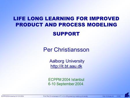 ECPPM2004 Istanbul 6-10.9.2004 Prof. Per Christiansson  IT in Civil Engineering  Aalborg University  [1/29] LIFE LONG LEARNING FOR.