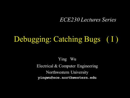 Debugging: Catching Bugs ( I ) Ying Wu Electrical & Computer Engineering Northwestern University ECE230 Lectures Series.