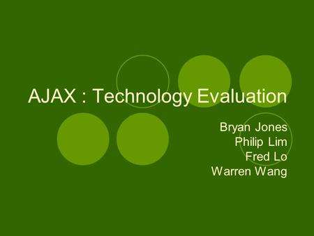 AJAX : Technology Evaluation Bryan Jones Philip Lim Fred Lo Warren Wang.