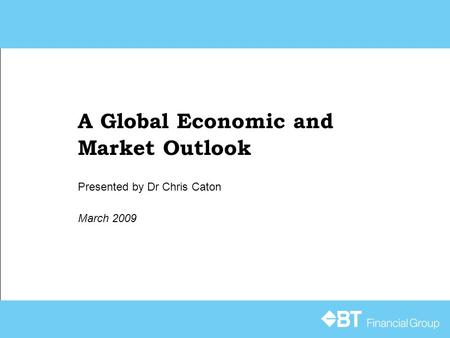 A Global Economic and Market Outlook March 2009 Presented by Dr Chris Caton.