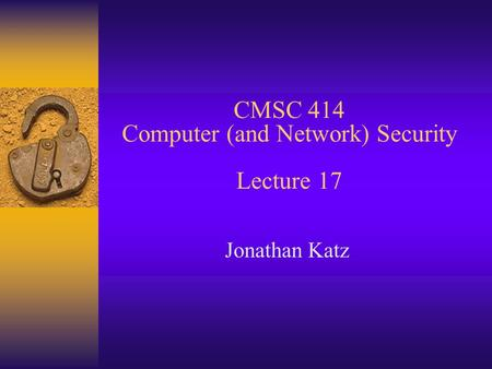 CMSC 414 Computer (and Network) Security Lecture 17 Jonathan Katz.