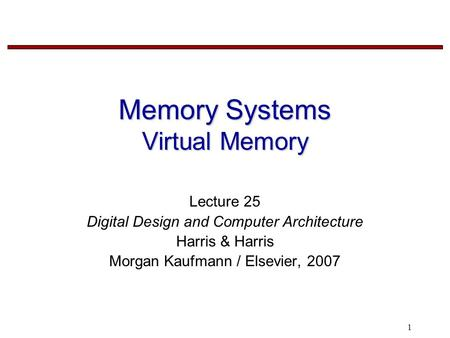 1 Memory Systems Virtual Memory Lecture 25 Digital Design and Computer Architecture Harris & Harris Morgan Kaufmann / Elsevier, 2007.