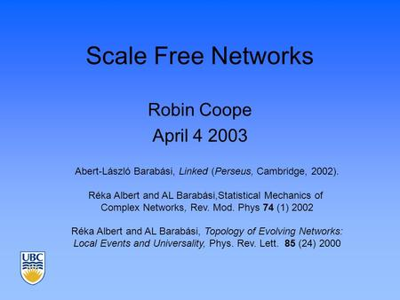 Scale Free Networks Robin Coope April 4 2003 Abert-László Barabási, Linked (Perseus, Cambridge, 2002). Réka Albert and AL Barabási,Statistical Mechanics.