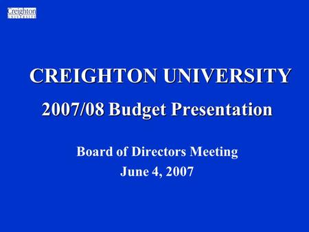 CREIGHTON UNIVERSITY 2007/08 Budget Presentation Board of Directors Meeting June 4, 2007.