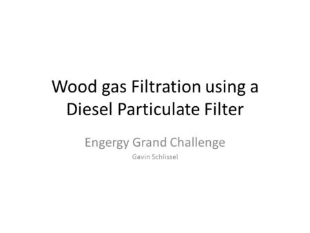 Wood gas Filtration using a Diesel Particulate Filter Engergy Grand Challenge Gavin Schlissel.