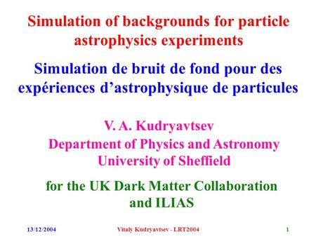 13/12/2004Vitaly Kudryavtsev - LRT20041 Simulation of backgrounds for particle astrophysics experiments V. A. Kudryavtsev Department of Physics and Astronomy.