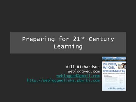 Preparing for 21 st Century Learning Will Richardson Weblogg-ed.com