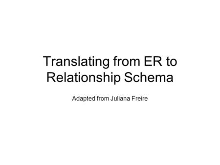 Translating from ER to Relationship Schema Adapted from Juliana Freire.