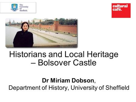 Historians and Local Heritage – Bolsover Castle Dr Miriam Dobson, Department of History, University of Sheffield.