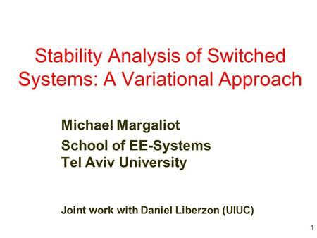 1 Stability Analysis of Switched Systems: A Variational Approach Michael Margaliot School of EE-Systems Tel Aviv University Joint work with Daniel Liberzon.