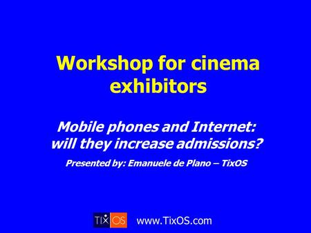 Www.TixOS.com Workshop for cinema exhibitors Mobile phones and Internet: will they increase admissions? Presented by: Emanuele de Plano – TixOS.