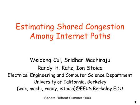 1 Estimating Shared Congestion Among Internet Paths Weidong Cui, Sridhar Machiraju Randy H. Katz, Ion Stoica Electrical Engineering and Computer Science.