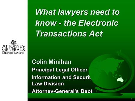 1 What lawyers need to know - the Electronic Transactions Act Colin Minihan Principal Legal Officer Information and Security Law Division Attorney-General's.
