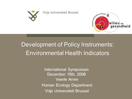 Development of Policy Instruments: Environmental Health Indicators Veerle Arren Human Ecology Department Vrije Universiteit Brussel International Symposium.