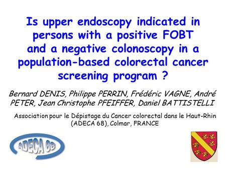 Is upper endoscopy indicated in persons with a positive FOBT and a negative colonoscopy in a population-based colorectal cancer screening program ? Bernard.