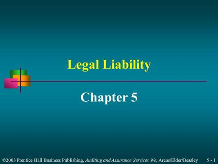 ©2003 Prentice Hall Business Publishing, Auditing and Assurance Services 9/e, Arens/Elder/Beasley 5 - 1 Legal Liability Chapter 5.