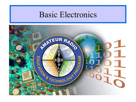 Basic Electronics The presentation has not gone through a formal review process and is in draft form only. The user should edit and adapt this presentation.