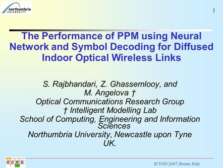ICTON 2007, Rome, Italy The Performance of PPM using Neural Network and Symbol Decoding for Diffused Indoor Optical Wireless Links 1 S. Rajbhandari, Z.