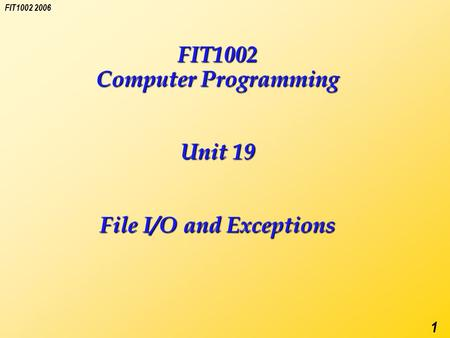 FIT1002 2006 1 FIT1002 Computer Programming Unit 19 File I/O and Exceptions.