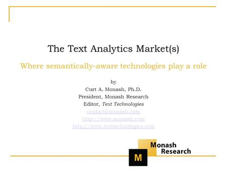 The Text Analytics Market(s) Where semantically-aware technologies play a role by Curt A. Monash, Ph.D. President, Monash Research Editor, Text Technologies.