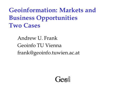 Geoinformation: Markets and Business Opportunities Two Cases Andrew U. Frank Geoinfo TU Vienna