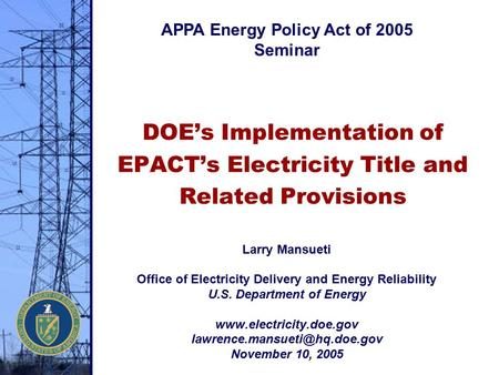 DOE's Implementation of EPACT's Electricity Title and Related Provisions Larry Mansueti Office of Electricity Delivery and Energy Reliability U.S. Department.