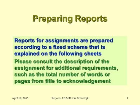 April 12, 2005Reports: J.E.M.H. van Bronswijk1 Preparing Reports Reports for assignments are prepared according to a fixed scheme that is explained on.