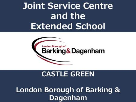 Joint Service Centre and the Extended School CASTLE GREEN London Borough of Barking & Dagenham.